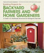 Building Projects for Backyard Farmers and Home Gardeners
