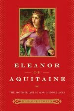Eleanor of Aquitaine - The Mother Queen of the Middle Ages