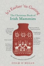 It's Earlier 'Tis Getting: the Christmas Book of Irish Mammi