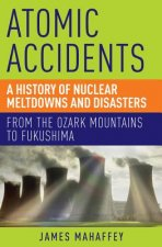 Atomic Accidents - A History of Nuclear Meltdowns and Disasters: from the Ozark Mountains to Fukushima