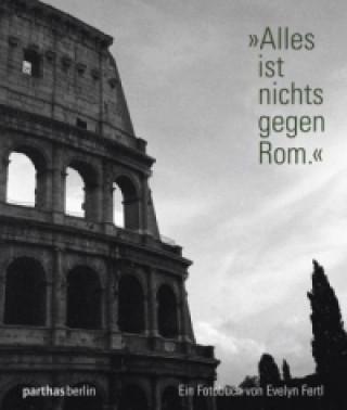 Alles ist nichts gegen Rom