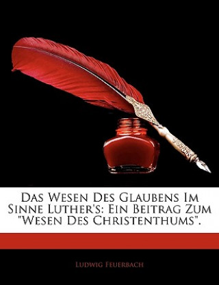 Das Wesen des Glaubens im Sinne Luthers: Ein Beitrag zum Wesen des Christenthums.