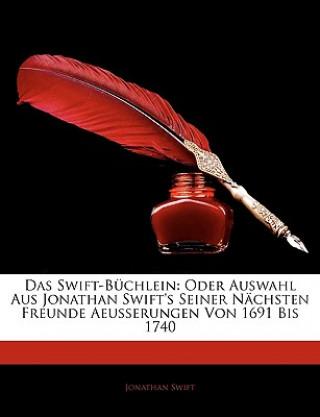 Das Swift-Büchlein: Oder Auswahl Aus Jonathan Swifts Seiner Nächsten Freunde Aeusserungen Von 1691 Bis 1740