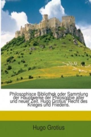 Philosophisce Bibliothek oder Sammlung der Hauptwerke der Philosophie alter und neuer Zeit. Hugo Grotius Recht des Krieges und Friedens.
