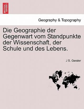 Geographie Der Gegenwart Vom Standpunkte Der Wissenschaft, Der Schule Und Des Lebens.