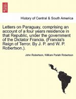 Letters on Paraguay, comprising an account of a four years residence in that Republic, under the government of the Dictator Francia. (Francia's Reign