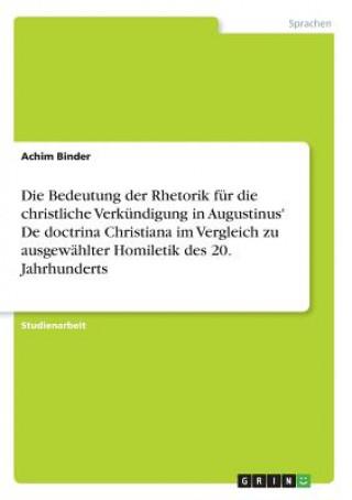 Die Bedeutung der Rhetorik für die christliche Verkündigung in Augustinus De doctrina Christiana im Vergleich zu ausgewählter Homiletik des 20. Jahrh