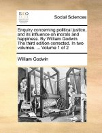 Enquiry concerning political justice, and its influence on morals and happiness. By William Godwin. The third edition corrected. In two volumes. ...