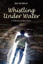 Whistling Under Water, a Collection of Short Stories