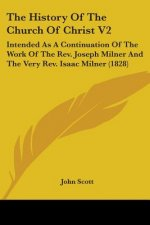 The History Of The Church Of Christ V2: Intended As A Continuation Of The Work Of The Rev. Joseph Milner And The Very Rev. Isaac Milner (1828)