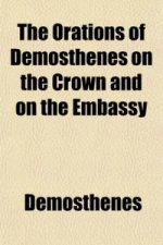 Orations of Demosthenes on the Crown and on the Embassy (Volume 2)