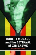 Robert Mugabe and the Betrayal of Zimbabwe