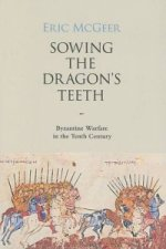 Sowing the Dragon`s Teeth - Byzantine Warfare in the Tenth Century