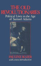 Old Revolutionaries - Political Lives in the Age of Samuel Adams