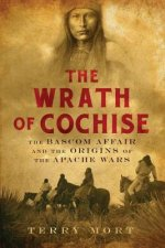 Wrath of Cochise - The Bascom Affair and the Origins of the Apache Wars