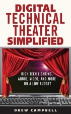 Digital Technical Theater Simplified High Tech Lighting, Audio, Video and More on a Low Budget