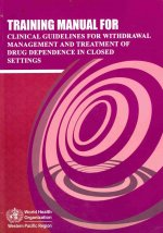 Training Manual for Clinical Guidelines for Withdrawal Management and Treatment of Drug Dependence in Closed Settings