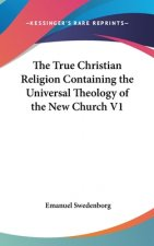 True Christian Religion Containing the Universal Theology of The New Church V1