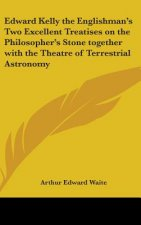 Edward Kelly the Englishman's Two Excellent Treatises on the Philosopher's Stone Together with the Theatre of Terrestrial Astronomy