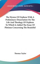 The Hymns Of Orpheus With A Preliminary Dissertation On The Life And Theology Of Orpheus To Which Is Added The Essay Of Plotinus Concerning The Beauti
