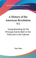 A History Of The American Revolution V2: Comprehending All The Principal Events Both In The Field And In The Cabinet