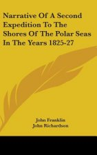Narrative Of A Second Expedition To The Shores Of The Polar Seas In The Years 1825-27