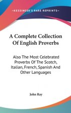 A Complete Collection Of English Proverbs: Also The Most Celebrated Proverbs Of The Scotch, Italian, French, Spanish And Other Languages