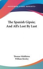 THE SPANISH GIPSIE; AND ALL'S LOST BY LU
