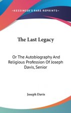 The Last Legacy: Or The Autobiography And Religious Profession Of Joseph Davis, Senior