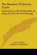 The Beauties Of Jeremy Taylor: Selected From His Works With An Essay On His Life And Writings