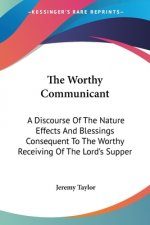 The Worthy Communicant: A Discourse Of The Nature Effects And Blessings Consequent To The Worthy Receiving Of The Lord's Supper