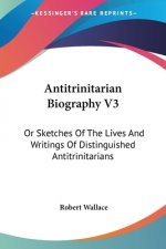 Antitrinitarian Biography V3: Or Sketches Of The Lives And Writings Of Distinguished Antitrinitarians