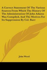 A Correct Statement Of The Various Sources From Which The History Of The Administration Of John Adams Was Compiled, And The Motives For Its Suppressio