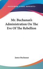 Mr. Buchanan's Administration On The Eve Of The Rebellion