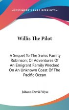 Willis The Pilot: A Sequel To The Swiss Family Robinson; Or Adventures Of An Emigrant Family Wrecked On An Unknown Coast Of The Pacific Ocean