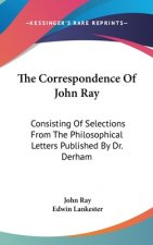 The Correspondence Of John Ray: Consisting Of Selections From The Philosophical Letters Published By Dr. Derham