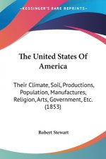 The United States Of America: Their Climate, Soil, Productions, Population, Manufactures, Religion, Arts, Government, Etc. (1853)