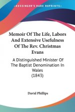 Memoir Of The Life, Labors And Extensive Usefulness Of The Rev. Christmas Evans: A Distinguished Minister Of The Baptist Denomination In Wales (1843)
