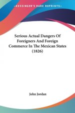 Serious Actual Dangers Of Foreigners And Foreign Commerce In The Mexican States (1826)