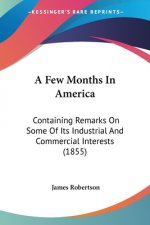 A Few Months In America: Containing Remarks On Some Of Its Industrial And Commercial Interests (1855)