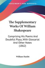 The Supplementary Works Of William Shakespeare: Comprising His Poems And Doubtful Plays, With Glossarial And Other Notes (1862)