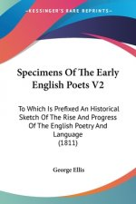 Specimens Of The Early English Poets V2: To Which Is Prefixed An Historical Sketch Of The Rise And Progress Of The English Poetry And Language (1811)