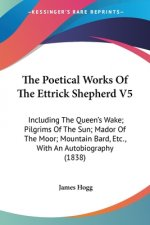 The Poetical Works Of The Ettrick Shepherd V5: Including The Queen's Wake; Pilgrims Of The Sun; Mador Of The Moor; Mountain Bard, Etc., With An Autobi