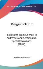 Religious Truth: Illustrated From Science, In Addresses And Sermons On Special Occasions (1857)