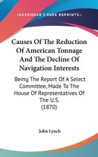 Causes Of The Reduction Of American Tonnage And The Decline Of Navigation Interests: Being The Report Of A Select Committee, Made To The House Of Repr