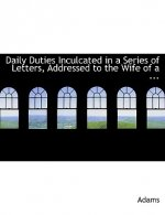 Daily Duties Inculcated in a Series of Letters, Addressed to the Wife of a ...