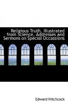 Religious Truth, Illustrated from Science, Addresses and Sermons on Special Occassions