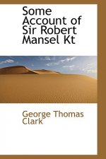 Some Account of Sir Robert Mansel Kt