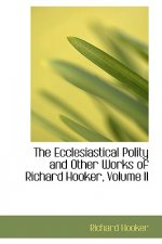 Ecclesiastical Polity and Other Works of Richard Hooker, Volume II