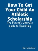 How To Get Your Child An Athletic Scholarship: The Parent's Ultimate Guide to Recruiting